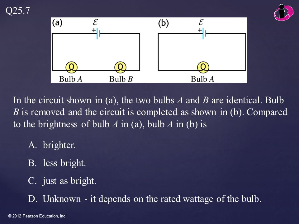 © 2012 Pearson Education, Inc. In the circuit shown in (a), the two bulbs A and B are identical.
