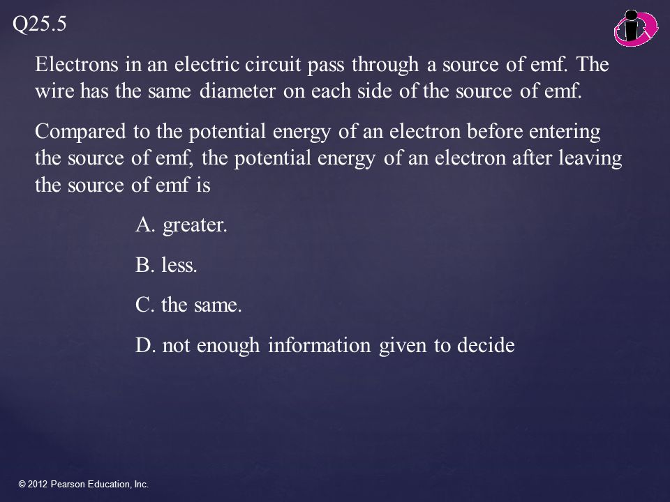 © 2012 Pearson Education, Inc. Electrons in an electric circuit pass through a source of emf.