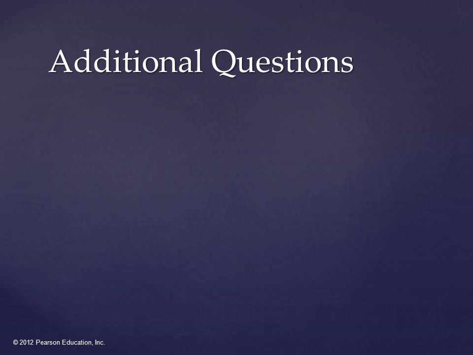 © 2012 Pearson Education, Inc. Additional Questions