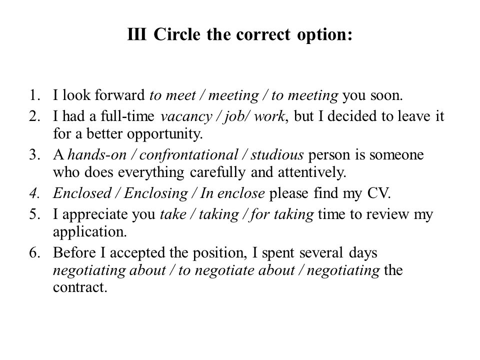 III Circle the correct option: 1.I look forward to meet / meeting / to meeting you soon. 2.I had a full-time vacancy / job/ work, but I decided to lea