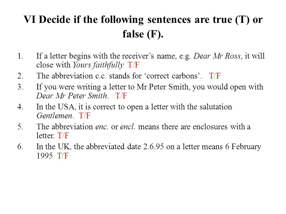 VI Decide if the following sentences are true (T) or false (F). 1.If a letter begins with the receiver's name, e.g. Dear Mr Ross, it will close with Y