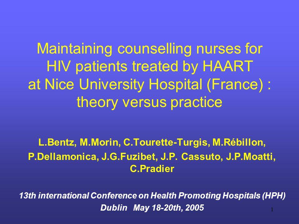 1 Maintaining counselling nurses for HIV patients treated by HAART at Nice University Hospital (France) : theory versus practice L.Bentz, M.Morin, C.Tourette-Turgis, M.Rébillon, P.Dellamonica, J.G.Fuzibet, J.P.