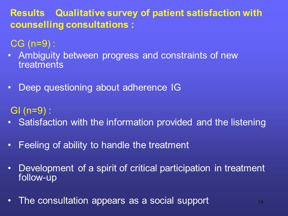 16 Results Qualitative survey of patient satisfaction with counselling consultations : CG (n=9) : Ambiguity between progress and constraints of new treatments Deep questioning about adherence IG GI (n=9) : Satisfaction with the information provided and the listening Feeling of ability to handle the treatment Development of a spirit of critical participation in treatment follow-up The consultation appears as a social support