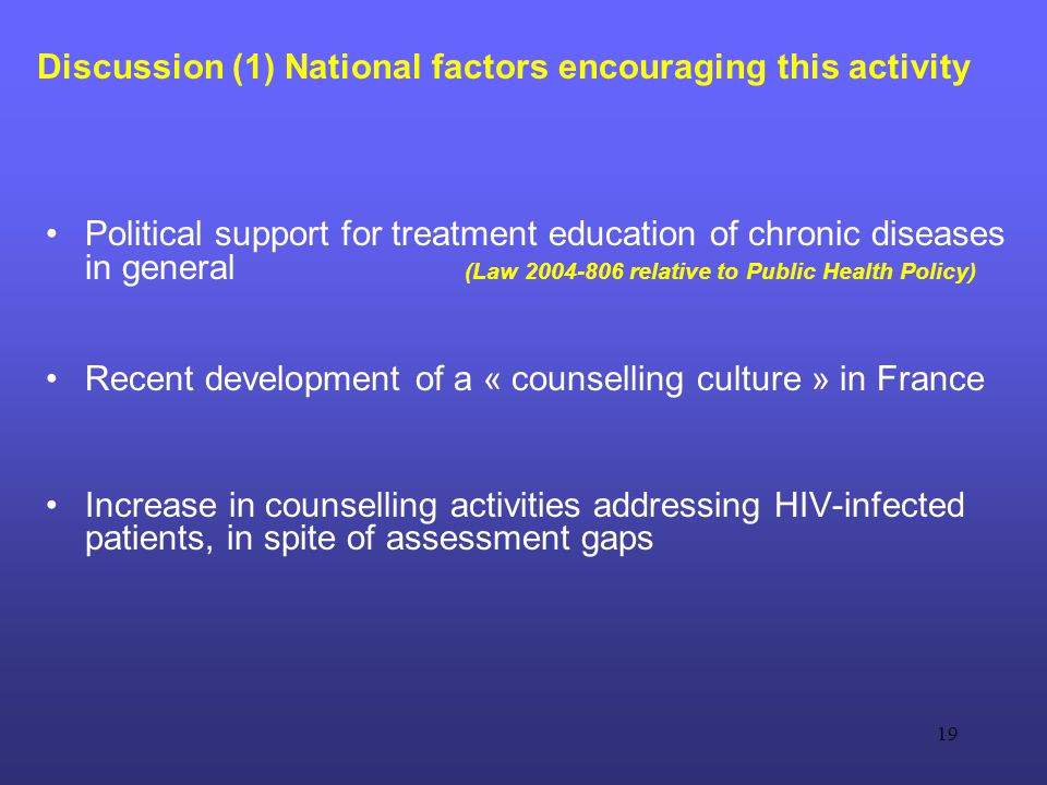 19 Discussion (1) National factors encouraging this activity Political support for treatment education of chronic diseases in general (Law 2004-806 relative to Public Health Policy) Recent development of a « counselling culture » in France Increase in counselling activities addressing HIV-infected patients, in spite of assessment gaps