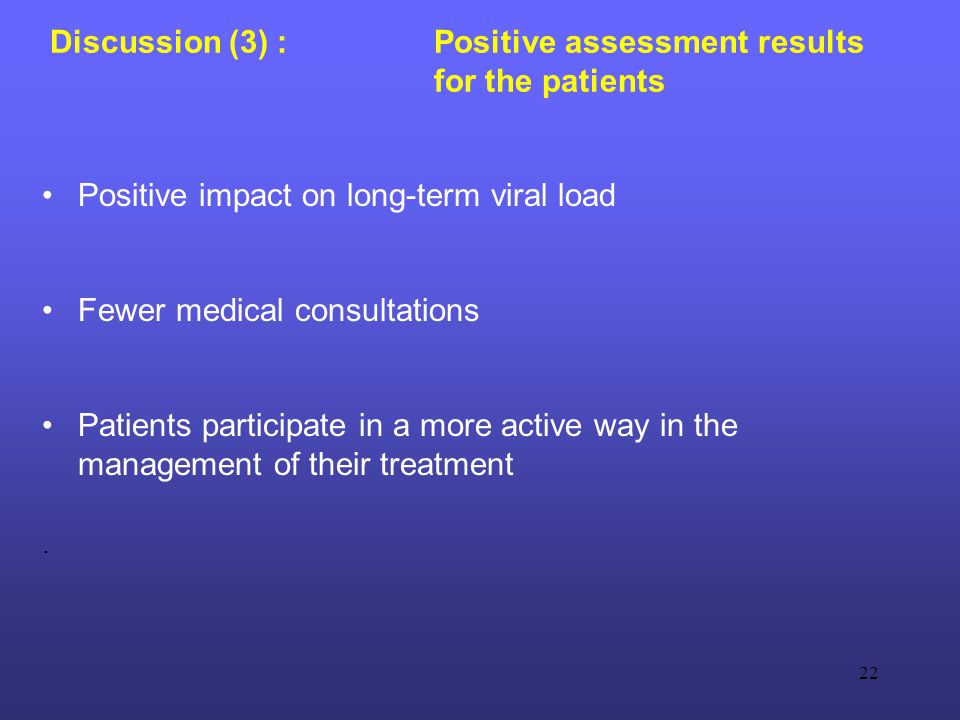 22 Discussion (3) : Positive assessment results for the patients Positive impact on long-term viral load Fewer medical consultations Patients participate in a more active way in the management of their treatment.