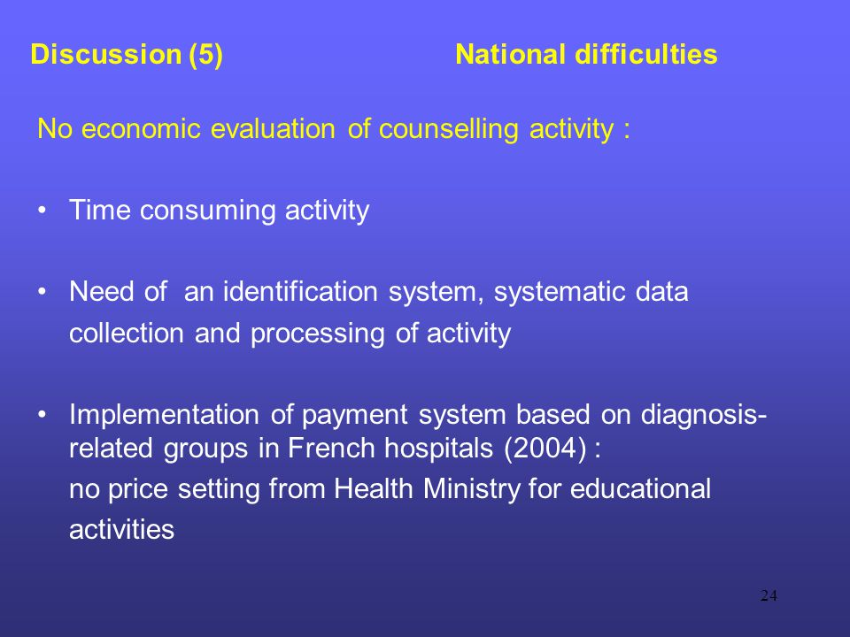 24 Discussion (5) National difficulties No economic evaluation of counselling activity : Time consuming activity Need of an identification system, systematic data collection and processing of activity Implementation of payment system based on diagnosis- related groups in French hospitals (2004) : no price setting from Health Ministry for educational activities