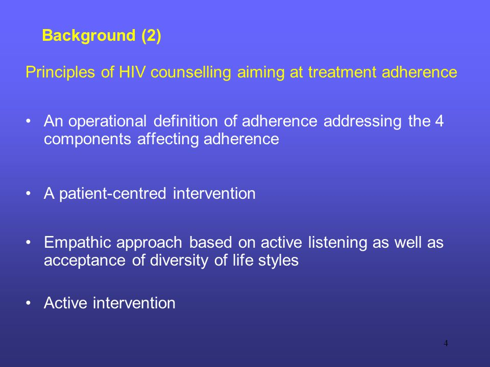 4 Background (2) Principles of HIV counselling aiming at treatment adherence An operational definition of adherence addressing the 4 components affecting adherence A patient-centred intervention Empathic approach based on active listening as well as acceptance of diversity of life styles Active intervention