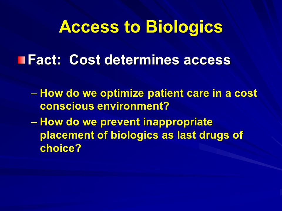 Access to Biologics Fact: Cost determines access –How do we optimize patient care in a cost conscious environment.