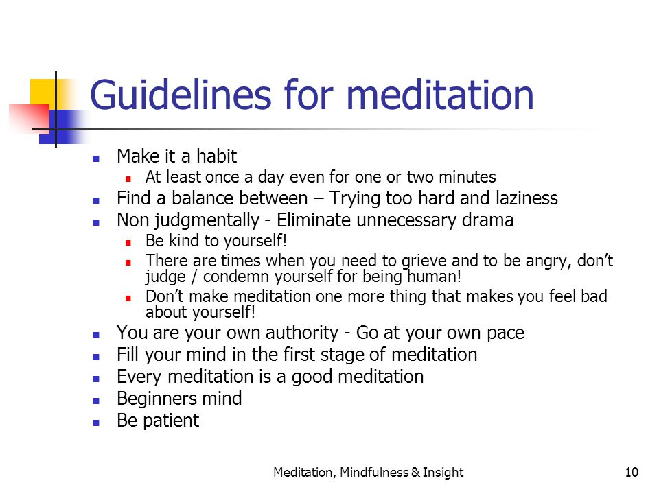 Meditation, Mindfulness & Insight10 Guidelines for meditation Make it a habit At least once a day even for one or two minutes Find a balance between – Trying too hard and laziness Non judgmentally - Eliminate unnecessary drama Be kind to yourself.