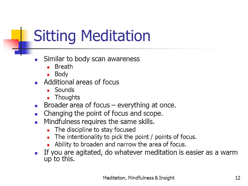 Meditation, Mindfulness & Insight12 Sitting Meditation Similar to body scan awareness Breath Body Additional areas of focus Sounds Thoughts Broader area of focus – everything at once.