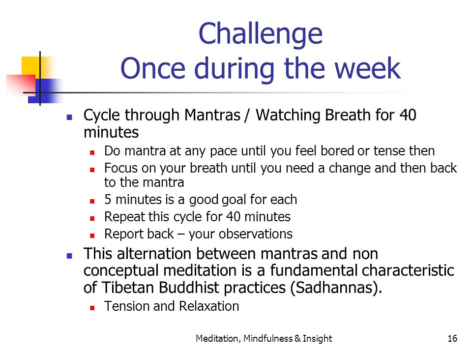 Meditation, Mindfulness & Insight16 Challenge Once during the week Cycle through Mantras / Watching Breath for 40 minutes Do mantra at any pace until you feel bored or tense then Focus on your breath until you need a change and then back to the mantra 5 minutes is a good goal for each Repeat this cycle for 40 minutes Report back – your observations This alternation between mantras and non conceptual meditation is a fundamental characteristic of Tibetan Buddhist practices (Sadhannas).