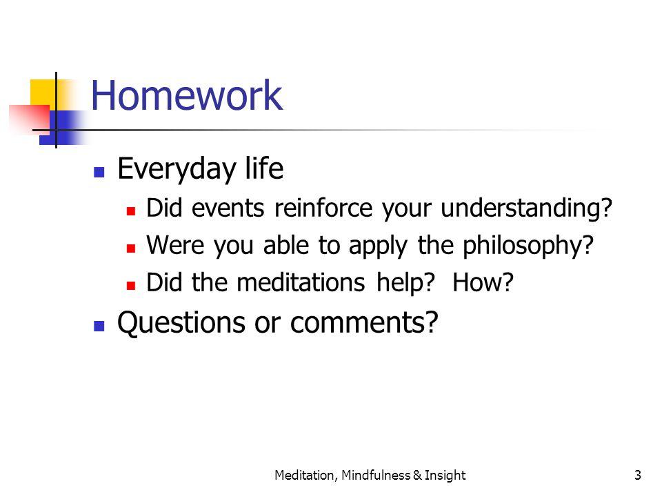 Meditation, Mindfulness & Insight3 Homework Everyday life Did events reinforce your understanding.