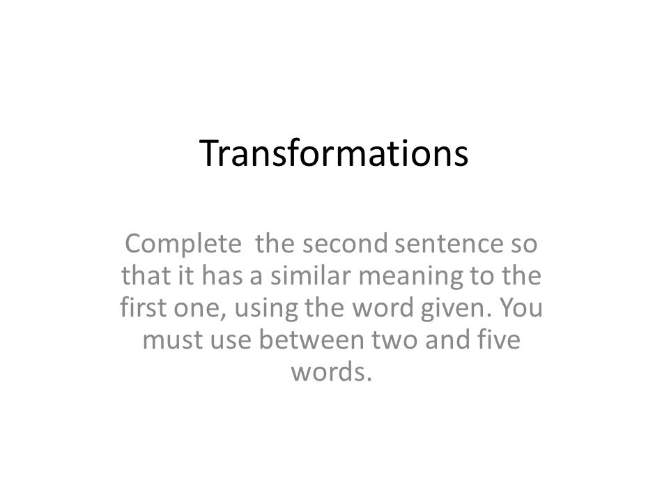 Transformations Complete the second sentence so that it has a similar meaning to the first one, using the word given. You must use between two and fiv
