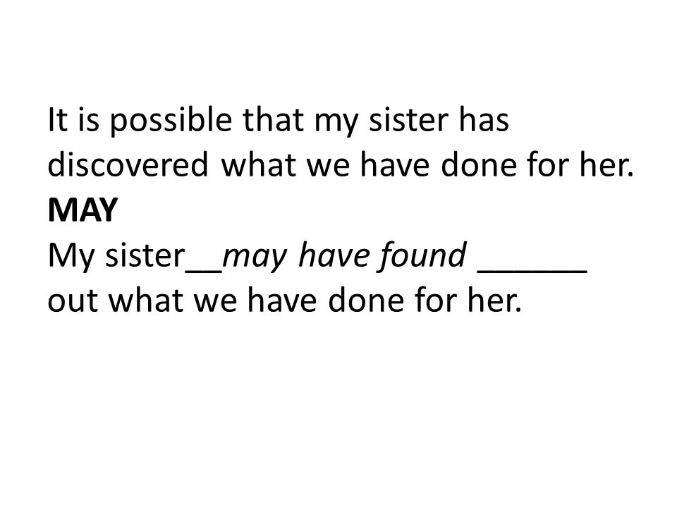It is possible that my sister has discovered what we have done for her. MAY My sister__may have found ______ out what we have done for her.