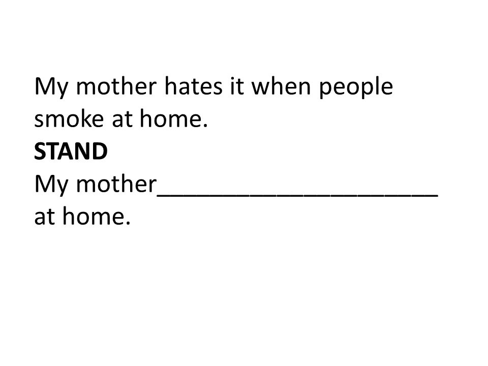 My mother hates it when people smoke at home. STAND My mother_____________________ at home.