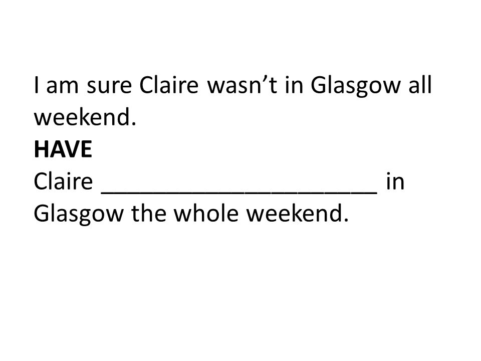 I am sure Claire wasn't in Glasgow all weekend. HAVE Claire _____________________ in Glasgow the whole weekend.