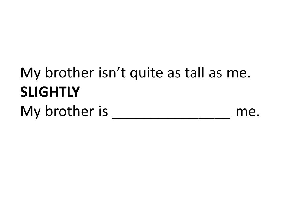 My brother isn't quite as tall as me. SLIGHTLY My brother is _______________ me.