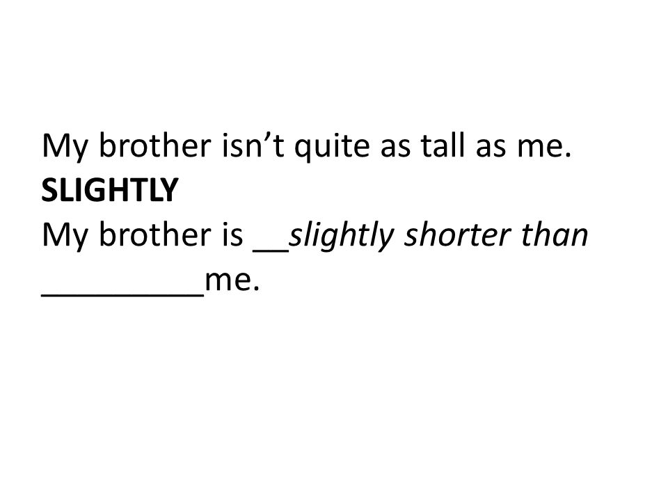 My brother isn't quite as tall as me. SLIGHTLY My brother is __slightly shorter than _________me.