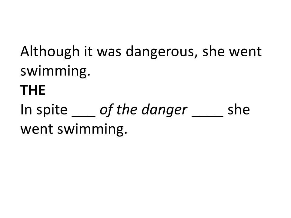 Although it was dangerous, she went swimming. THE In spite ___ of the danger ____ she went swimming.