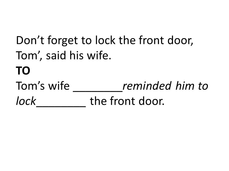 Don't forget to lock the front door, Tom', said his wife. TO Tom's wife ________reminded him to lock________ the front door.