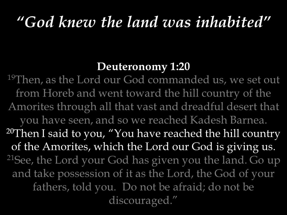 Deuteronomy 1:20 19 Then, as the Lord our God commanded us, we set out from Horeb and went toward the hill country of the Amorites through all that vast and dreadful desert that you have seen, and so we reached Kadesh Barnea.