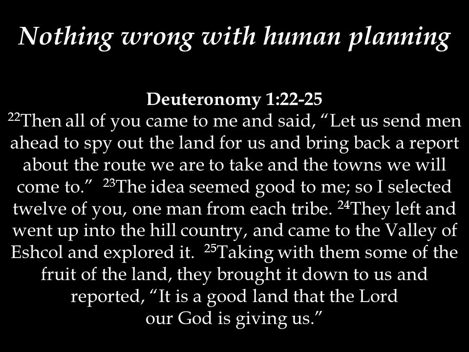 Deuteronomy 1:22-25 22 Then all of you came to me and said, Let us send men ahead to spy out the land for us and bring back a report about the route we are to take and the towns we will come to. 23 The idea seemed good to me; so I selected twelve of you, one man from each tribe.