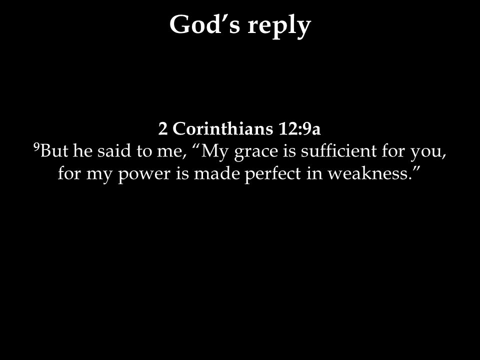 2 Corinthians 12:9a 9 But he said to me, My grace is sufficient for you, for my power is made perfect in weakness. God's reply