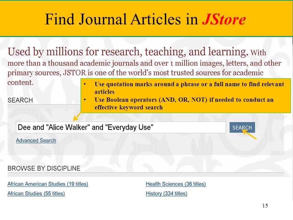 15 Find Journal Articles in JStore Use quotation marks around a phrase or a full name to find relevant articles Use Boolean operators (AND, OR, NOT) if needed to conduct an effective keyword search