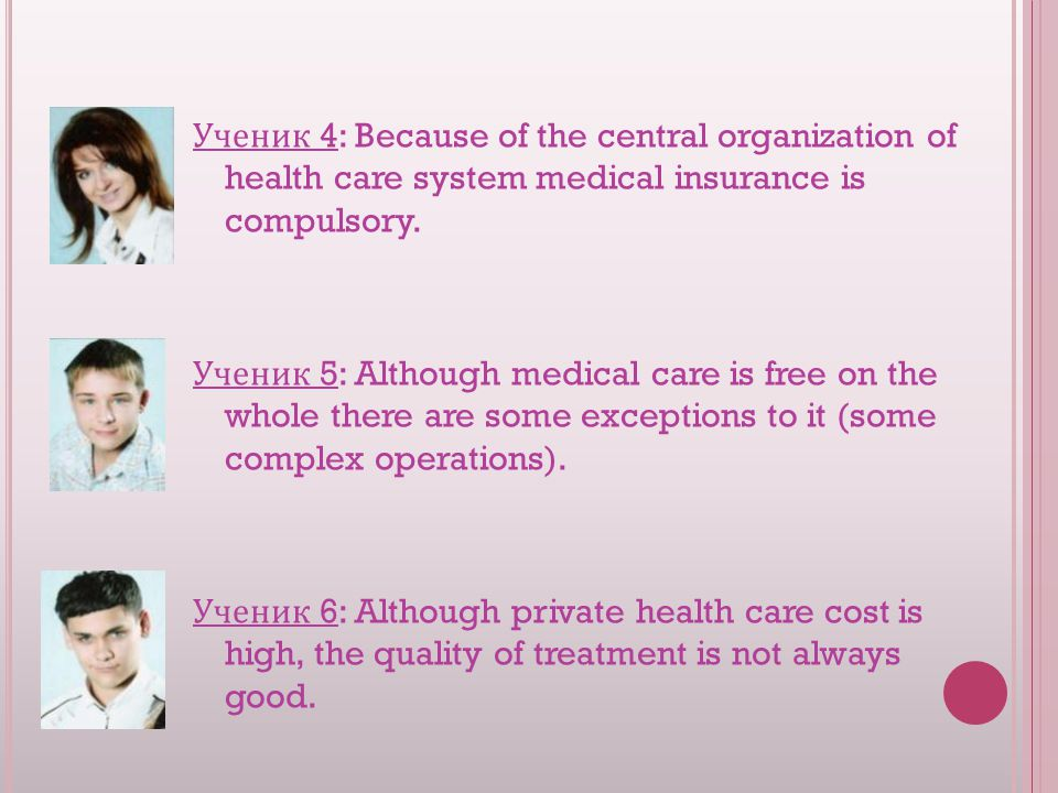 Ученик 4: Because of the central organization of health care system medical insurance is compulsory.