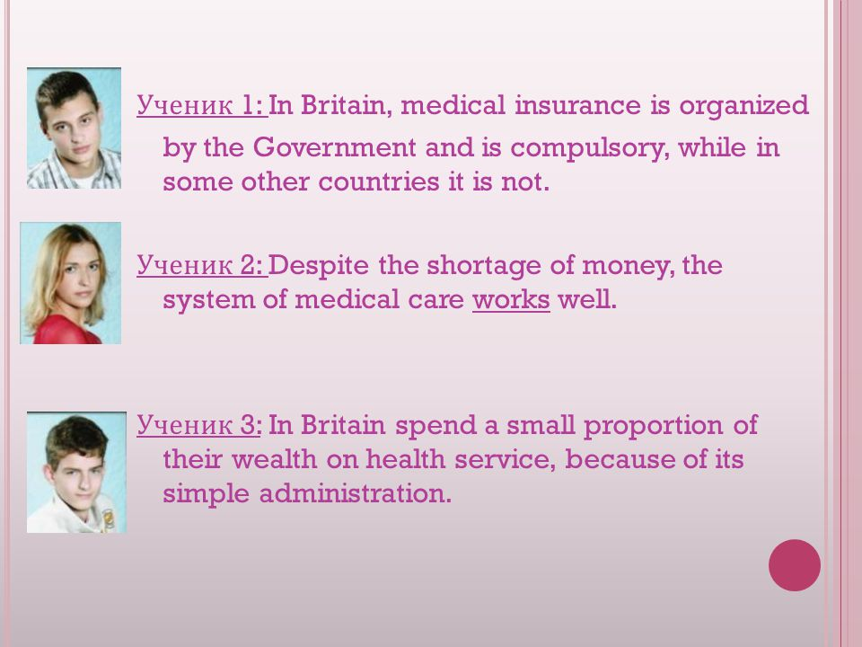 Ученик 1: In Britain, medical insurance is organized by the Government and is compulsory, while in some other countries it is not.
