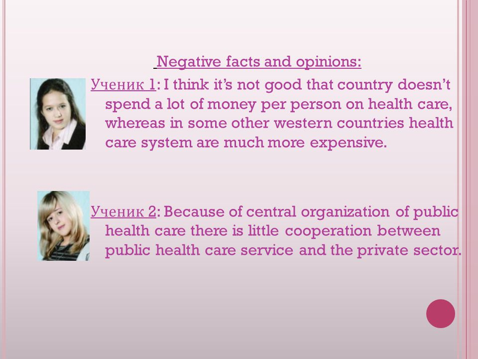 Negative facts and opinions: Ученик 1: I think it's not good that country doesn't spend a lot of money per person on health care, whereas in some other western countries health care system are much more expensive.