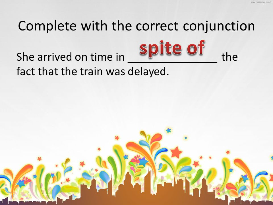 Complete with the correct conjunction She arrived on time in _______________ the fact that the train was delayed.