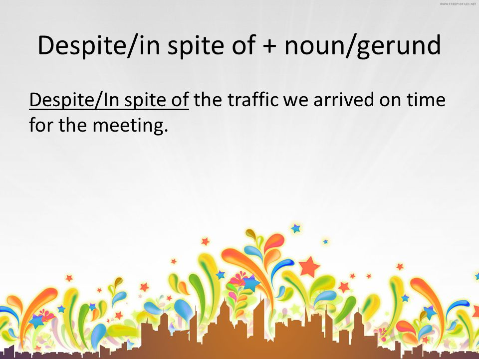 Despite/in spite of + noun/gerund Despite/In spite of the traffic we arrived on time for the meeting.