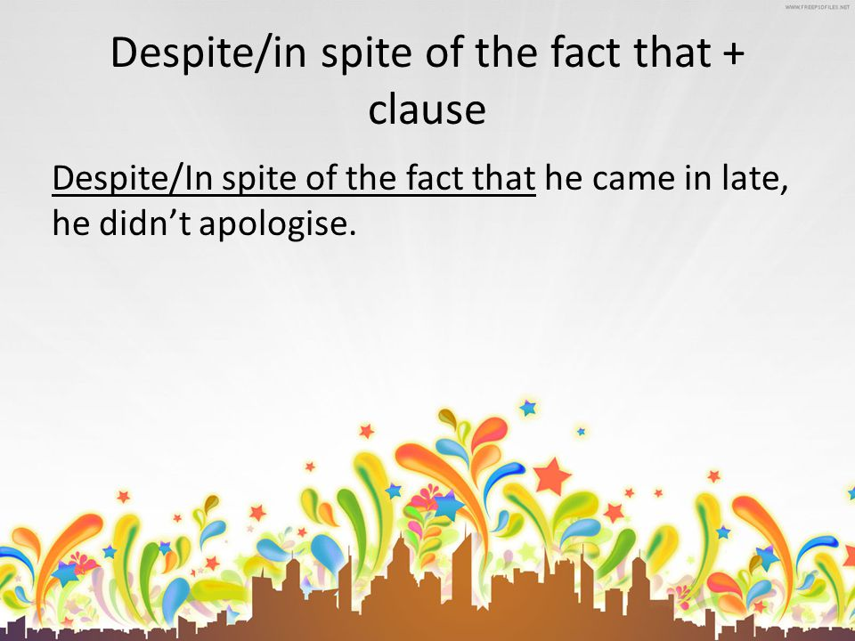 Despite/in spite of the fact that + clause Despite/In spite of the fact that he came in late, he didn't apologise.