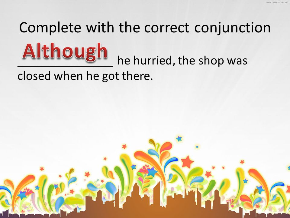 Complete with the correct conjunction _______________ he hurried, the shop was closed when he got there.