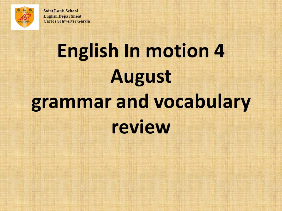 English In motion 4 August grammar and vocabulary review Saint Louis School English Department Carlos Schwerter Garc í a