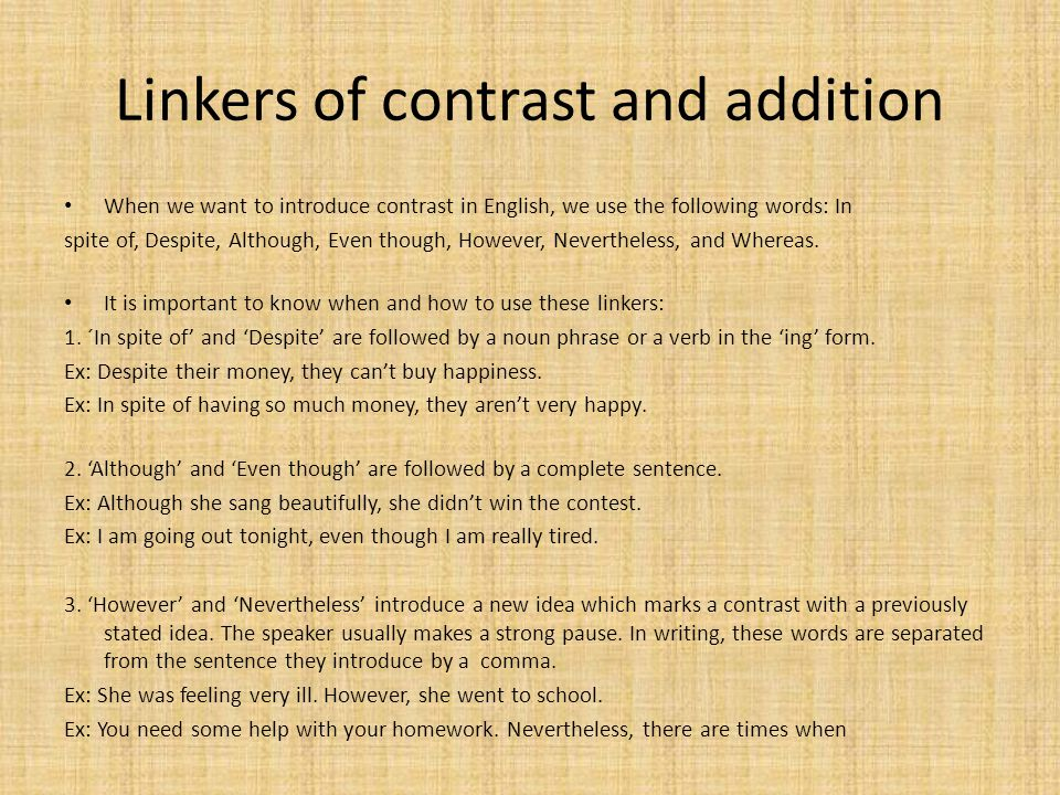 Linkers of contrast and addition When we want to introduce contrast in English, we use the following words: In spite of, Despite, Although, Even though, However, Nevertheless, and Whereas.