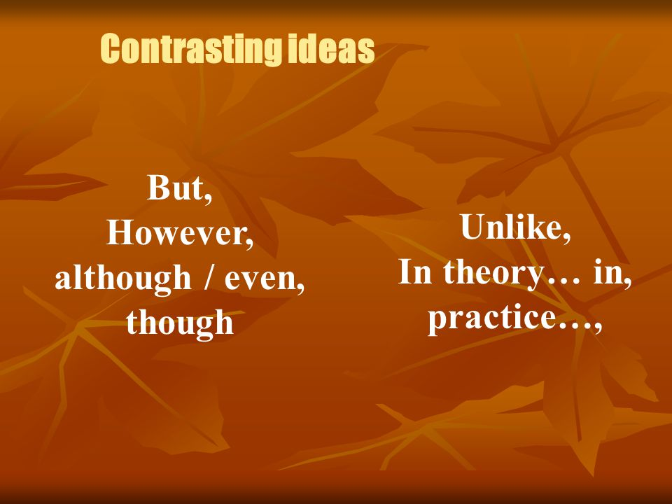 Contrasting ideas But, However, although / even, though Unlike, In theory… in, practice…,