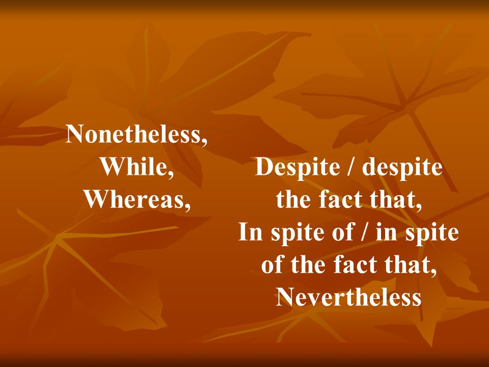 Nonetheless, While, Whereas, Despite / despite the fact that, In spite of / in spite of the fact that, Nevertheless