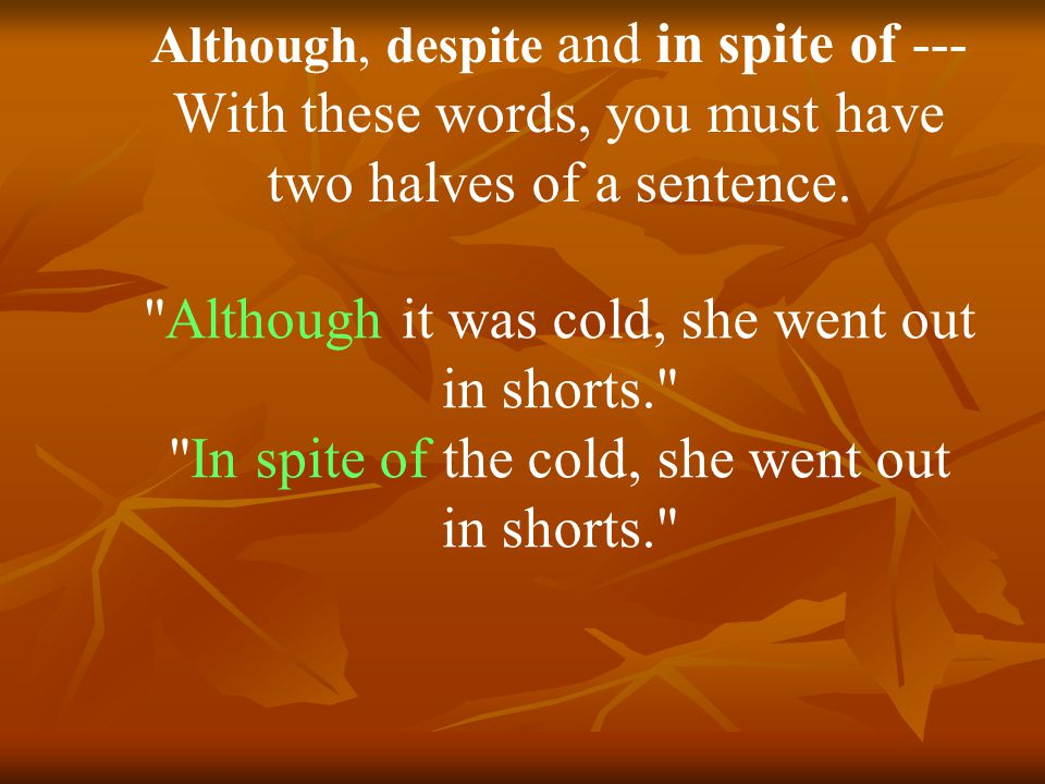 Although, despite and in spite of --- With these words, you must have two halves of a sentence.