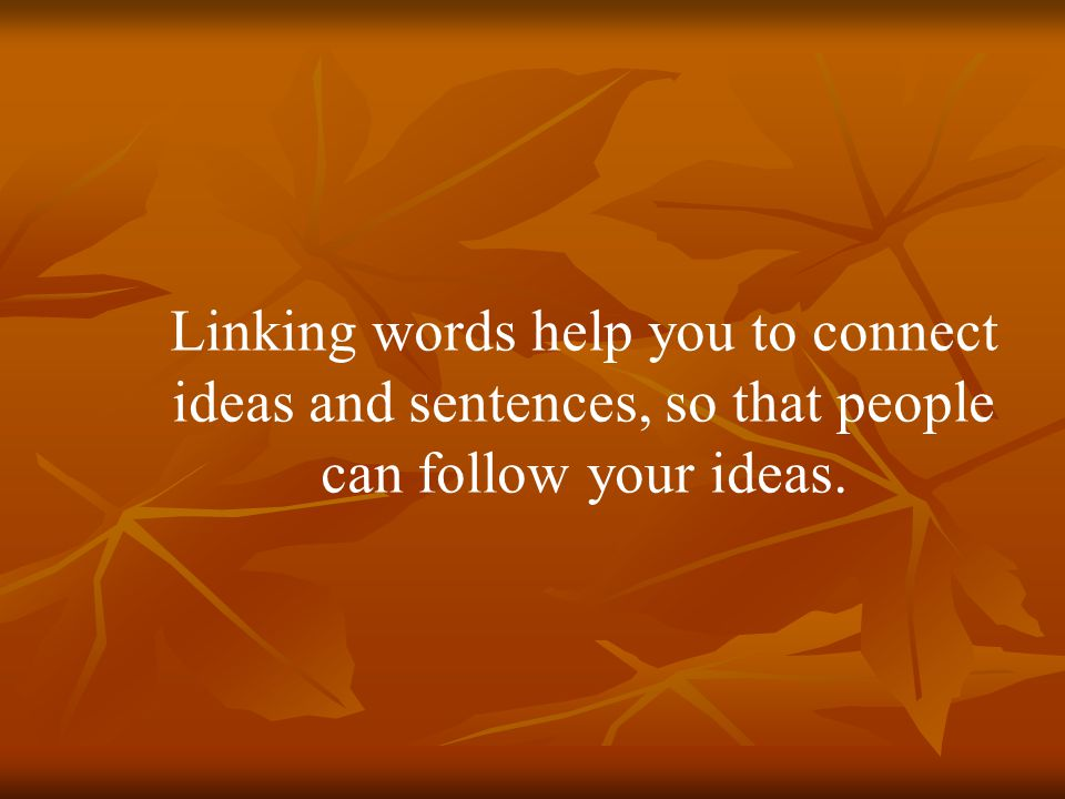 Linking words help you to connect ideas and sentences, so that people can follow your ideas.