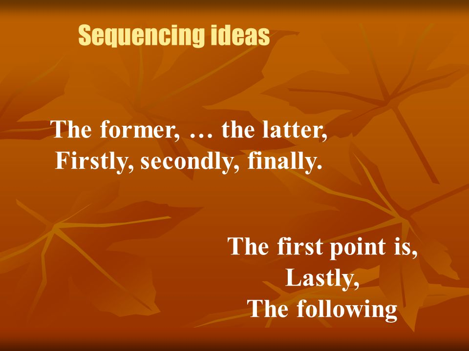 Sequencing ideas The former, … the latter, Firstly, secondly, finally. The first point is, Lastly, The following