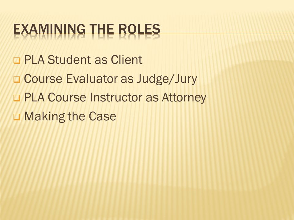  PLA Student as Client  Course Evaluator as Judge/Jury  PLA Course Instructor as Attorney  Making the Case