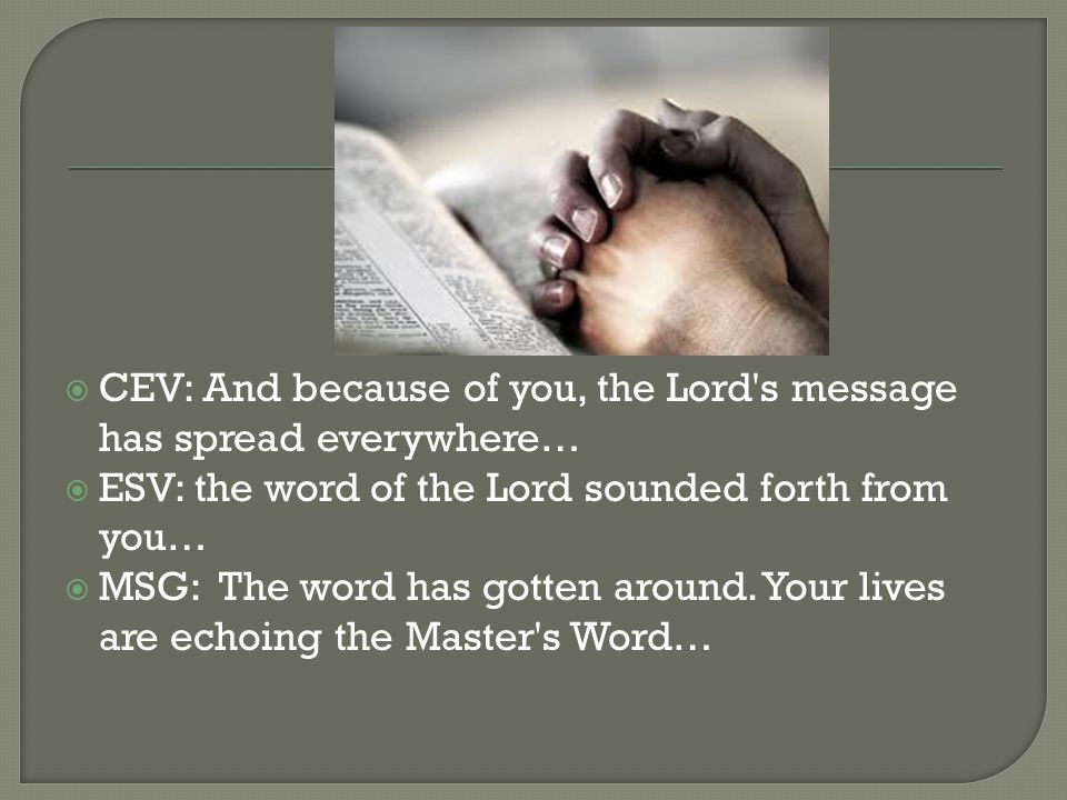  CEV: And because of you, the Lord's message has spread everywhere…  ESV: the word of the Lord sounded forth from you…  MSG: The word has gotten ar