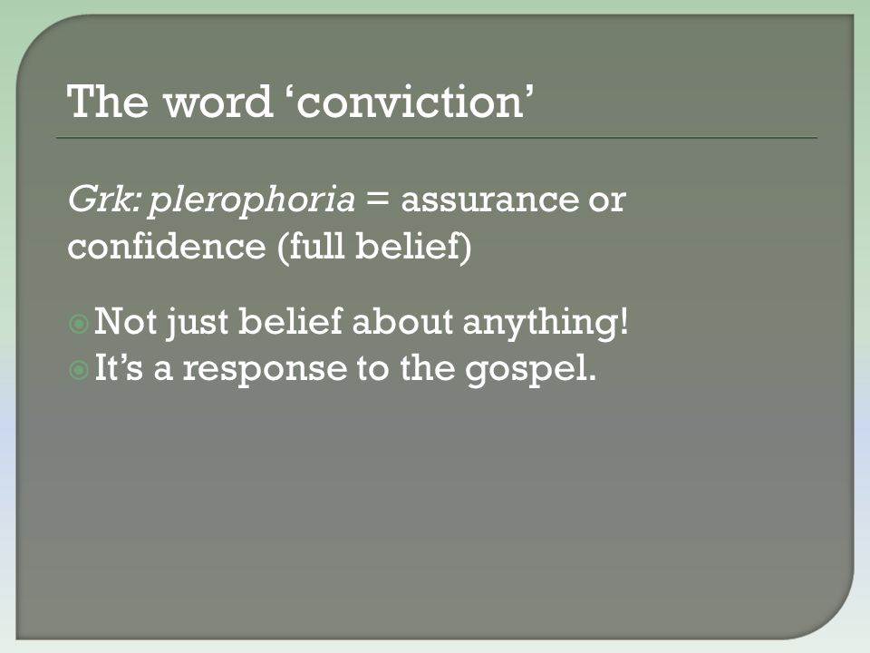 The word 'conviction' Grk: plerophoria = assurance or confidence (full belief)  Not just belief about anything!  It's a response to the gospel.