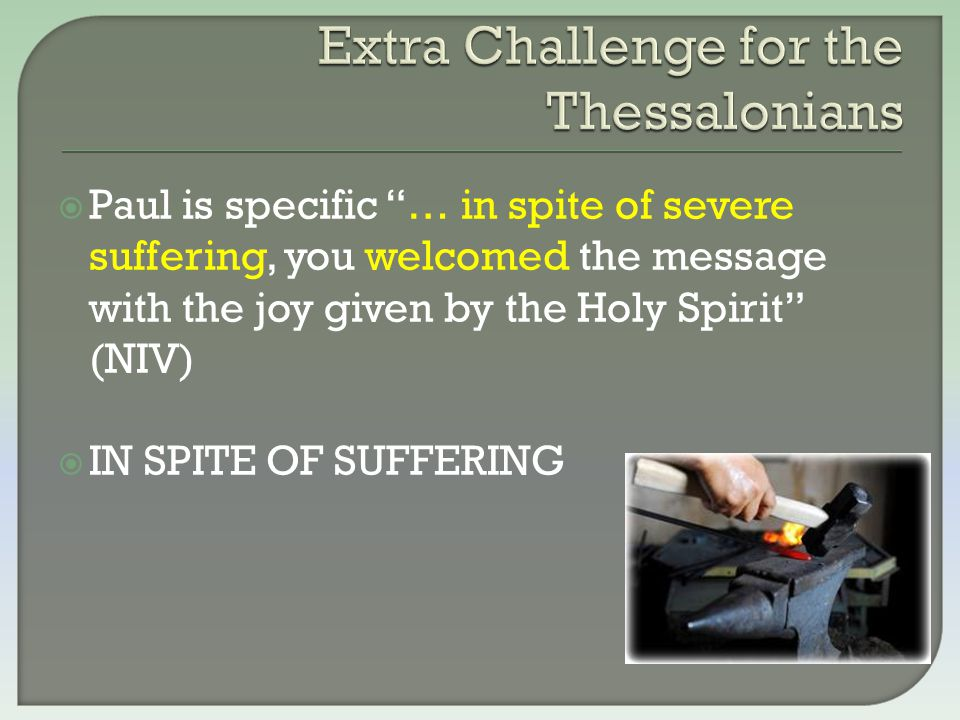 """ Paul is specific """"… in spite of severe suffering, you welcomed the message with the joy given by the Holy Spirit"""" (NIV)  IN SPITE OF SUFFERING"""