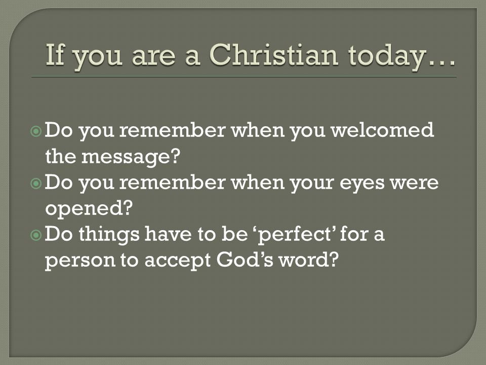  Do you remember when you welcomed the message?  Do you remember when your eyes were opened?  Do things have to be 'perfect' for a person to accept