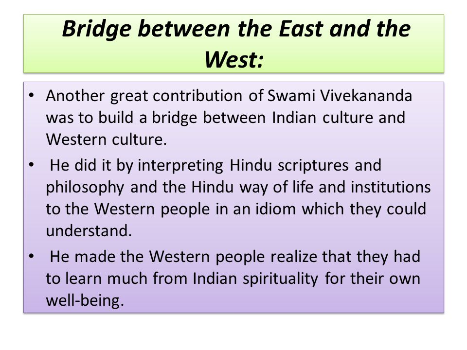 Bridge between the East and the West: Another great contribution of Swami Vivekananda was to build a bridge between Indian culture and Western culture