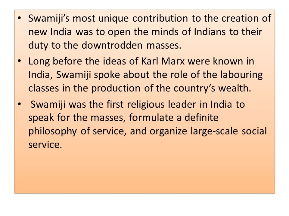 Swamiji's most unique contribution to the creation of new India was to open the minds of Indians to their duty to the downtrodden masses. Long before