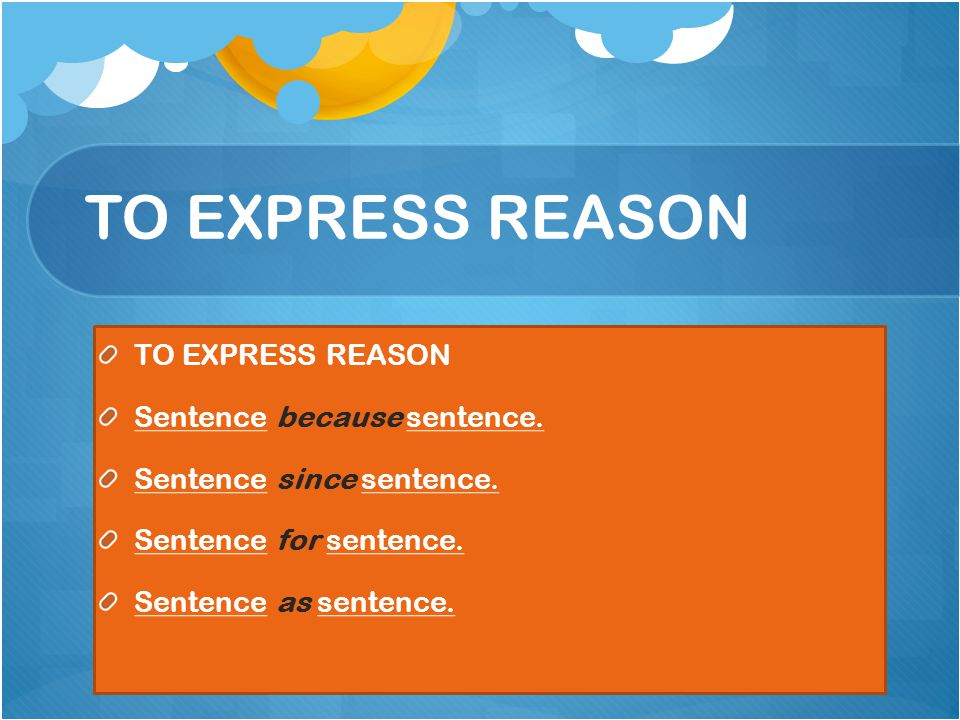 TO EXPRESS REASON Sentence because sentence. Sentence since sentence.